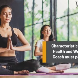 Characteristics that a health and wellness coach must possess