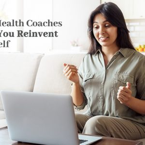 How Health Coaches Help You Reinvent Yourself